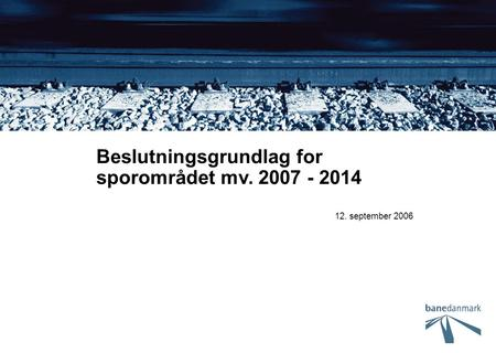 12. september 2006 Beslutningsgrundlag for sporområdet mv. 2007 - 2014.