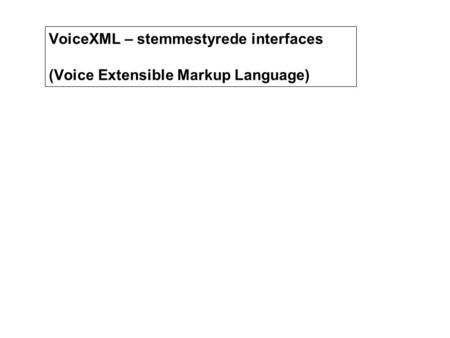 VoiceXML og stemmestyrede interfaces VoiceXML – stemmestyrede interfaces (Voice Extensible Markup Language)
