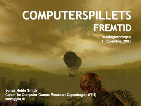 COMPUTERSPILLETS FREMTID Datalogforeningen 1. november, 2003 Jonas Heide Smith Center for Computer Games Research Copenhagen (ITU)