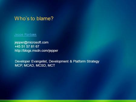 Who's to blame? Jeppe Rørbæk +45 51 57 81 67  Developer Evangelist, Development & Platform Strategy MCP,