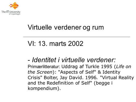 Virtuelle verdener og rum VI: 13. marts 2002 - Identitet i virtuelle verdener: Primærlitteratur: Uddrag af Turkle 1995 (Life on the Screen): Aspects of.
