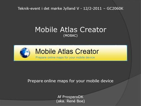 Mobile Atlas Creator (MOBAC) Prepare online maps for your mobile device Af ProsperoDK (aka. René Boe) Teknik-event i det mørke Jylland V - 12/2-2011 –