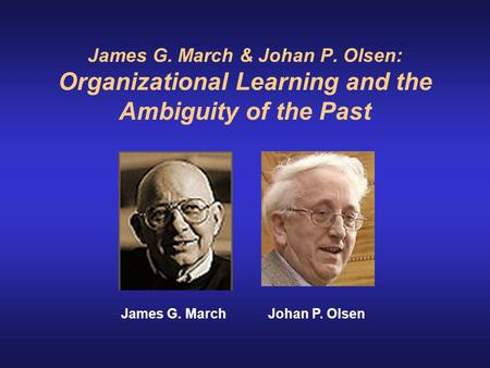 James G. March & Johan P. Olsen: Organizational Learning and the Ambiguity of the Past                    James G. March Johan P. Olsen.