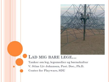 L AD MIG BARE LEGE … Tanker om leg, legemedier og børnekultur V. Stine Liv Johansen, Post. Doc., Ph.D. Center for Playware, SDU.