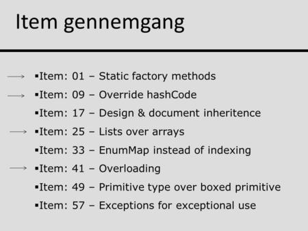 Item gennemgang  Item: 01 – Static factory methods  Item: 09 – Override hashCode  Item: 17 – Design & document inheritence  Item: 25 – Lists over arrays.