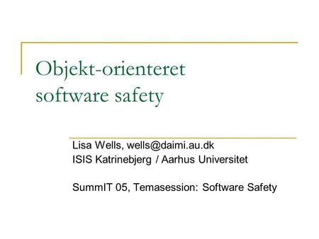 Objekt-orienteret software safety Lisa Wells, ISIS Katrinebjerg / Aarhus Universitet SummIT 05, Temasession: Software Safety.