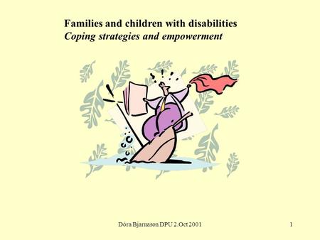 Dóra Bjarnason DPU 2.Oct 20011 Families and children with disabilities Coping strategies and empowerment.
