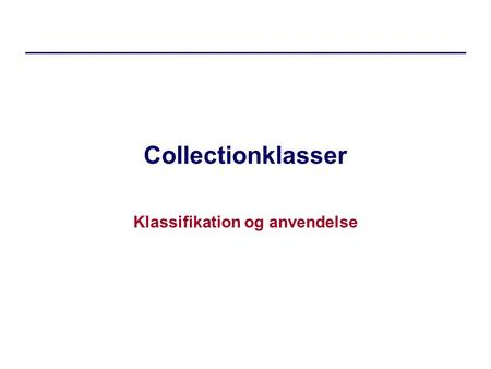 Collectionklasser Klassifikation og anvendelse. Collections Motivation –hvorfor bruge collections? Realisering af en-til-mange relationer –Importer, erklær,