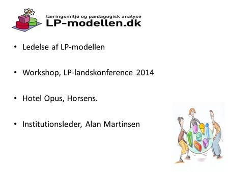Ledelse af LP-modellen Workshop, LP-landskonference 2014 Hotel Opus, Horsens. Institutionsleder, Alan Martinsen.