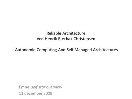 Reliable Architecture Ved Henrik Bærbak Christensen Autonomic Computing And Self Managed Architectures Emne: self star overview 11 december 2009.