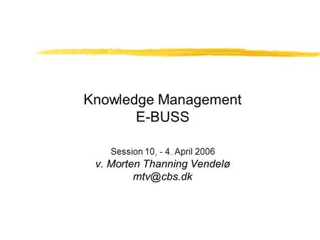 Knowledge Management E-BUSS Session 10, - 4. April 2006 v. Morten Thanning Vendelø