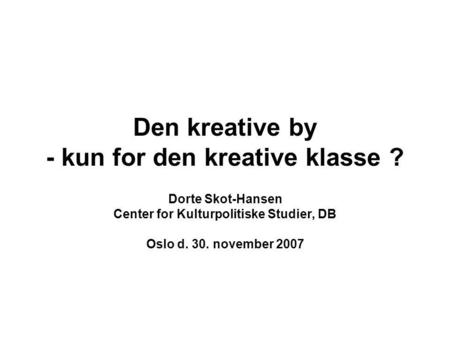 Den kreative by - kun for den kreative klasse ? Dorte Skot-Hansen Center for Kulturpolitiske Studier, DB Oslo d. 30. november 2007.