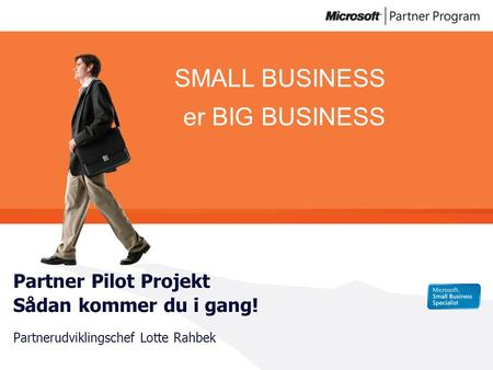 SMALL BUSINESS er BIG BUSINESS Partner Pilot Projekt Sådan kommer du i gang! Partnerudviklingschef Lotte Rahbek.