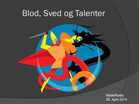 Blod, Sved og Talenter RadioRadio 26. April 2014.