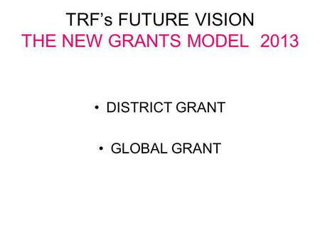 TRF's FUTURE VISION THE NEW GRANTS MODEL 2013 DISTRICT GRANT GLOBAL GRANT.