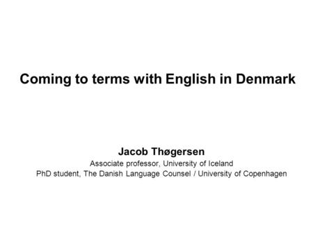 Coming to terms with English in Denmark Jacob Thøgersen Associate professor, University of Iceland PhD student, The Danish Language Counsel / University.