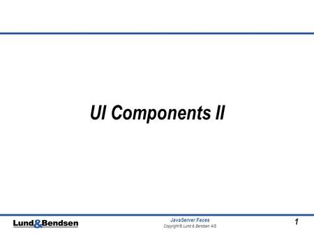 1 JavaServer Faces Copyright © Lund & Bendsen A/S UI Components II.