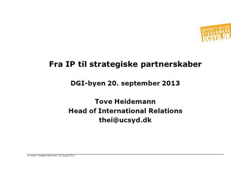 Fra IP til strategiske partnerskaber DGI-byen 20. september 2013 Tove Heidemann Head of International Relations University College Syddanmark,