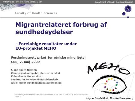 Forskningsnetværket for etniske minoriteter, CSS, den 7. maj 2009. MEHO-website: www.meho.eu.com Dias 1 Department of Health Services Research Migrantrelateret.