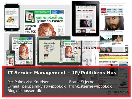 1 IT Service Management - JP/POLITIKENS HUS A/S IT Service Management – JP/Politikens Hus Per Palmkvist Knudsen Frank Stjerne