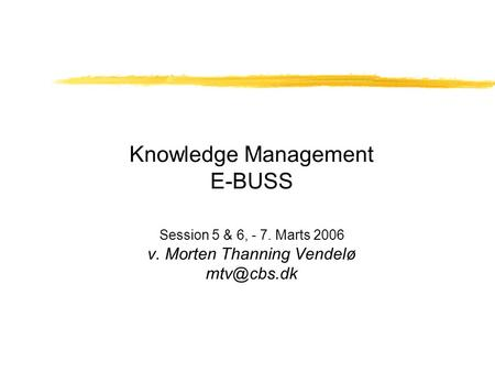 Knowledge Management E-BUSS Session 5 & 6, - 7. Marts 2006 v. Morten Thanning Vendelø