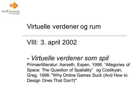 "Virtuelle verdener og rum VIII: 3. april 2002 - Virtuelle verdener som spil Primærlitteratur: Aarseth, Espen, 1998. ""Allegories of Space: The Question."
