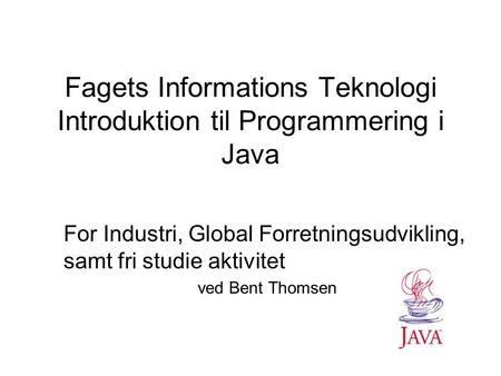 Fagets Informations Teknologi Introduktion til Programmering i Java For Industri, Global Forretningsudvikling, samt fri studie aktivitet ved Bent Thomsen.