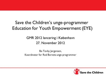 Education for Youth Empowerment (EYE) Save the Children's unge-programmer Education for Youth Empowerment (EYE) GMR 2012 lancering i København 27. November.