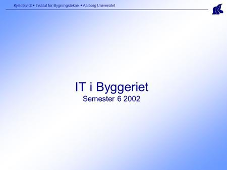 IT i Byggeriet Semester 6 2002 Kjeld Svidt  Institut for Bygningsteknik  Aalborg Universitet.