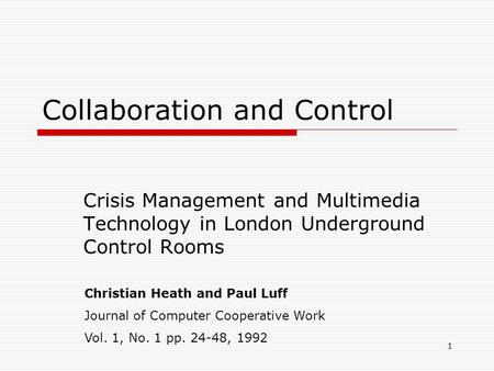 1 Collaboration and Control Crisis Management and Multimedia Technology in London Underground Control Rooms Christian Heath and Paul Luff Journal of Computer.