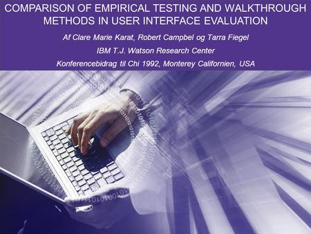 COMPARISON OF EMPIRICAL TESTING AND WALKTHROUGH METHODS IN USER INTERFACE EVALUATION Af Clare Marie Karat, Robert Campbel og Tarra Fiegel IBM T.J. Watson.