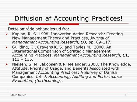 Steen Nielsen1 Diffusion af Accounting Practices! Dette område behandles ud fra:  Kaplan, R. S. 1998. Innovation Action Research: Creating New Management.