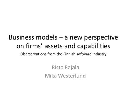 Business models – a new perspective on firms' assets and capabilities Risto Rajala Mika Westerlund Oberservations from the Finnish software industry.