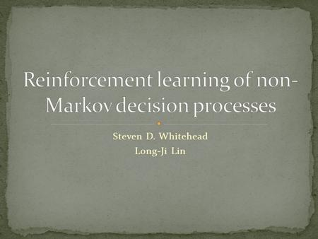 Steven D. Whitehead Long-Ji Lin. Markov Decision Processes (MDP's) Reinforcement Learning Non-Markov Decision Processes (Non-MDP's) Reinforcement Learning.