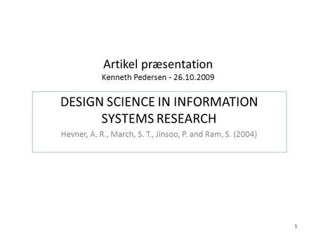 Artikel præsentation Kenneth Pedersen - 26.10.2009 DESIGN SCIENCE IN INFORMATION SYSTEMS RESEARCH Hevner, A. R., March, S. T., Jinsoo, P. and Ram, S. (2004)