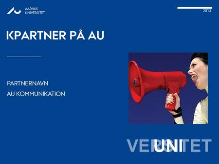 VERSITET PARTNERNAVN AU KOMMUNIKATION AARHUS UNIVERSITET 2013 UNI KPARTNER PÅ AU.