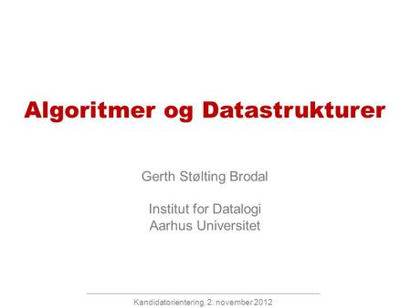 Kandidatorientering, 2. november 2012 Algoritmer og Datastrukturer Gerth Stølting Brodal Institut for Datalogi Aarhus Universitet.
