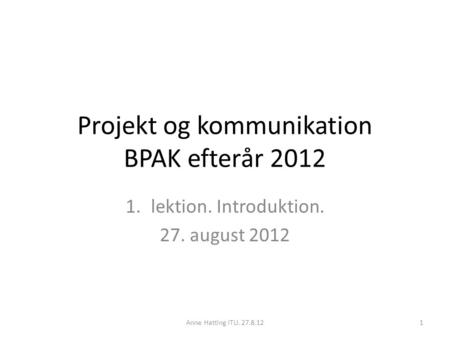 Projekt og kommunikation BPAK efterår 2012 1.lektion. Introduktion. 27. august 2012 Anne Hatting ITU. 27.8.121.