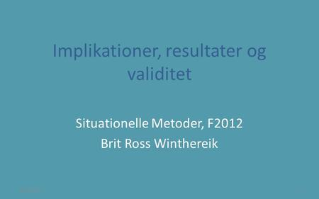 Implikationer, resultater og validitet Situationelle Metoder, F2012 Brit Ross Winthereik 8/24/20141.