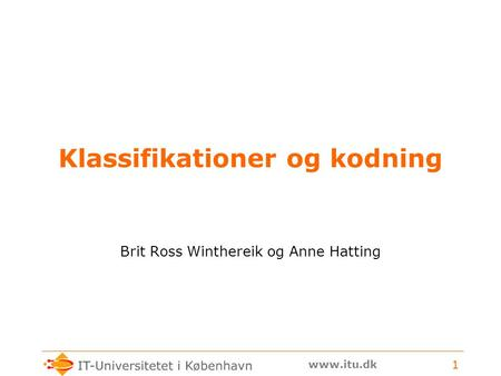 Www.itu.dk 1 Klassifikationer og kodning Brit Ross Winthereik og Anne Hatting.
