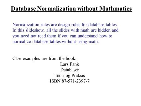 Database Normalization without Mathmatics Normalization rules are design rules for database tables. In this slideshow, all the slides with math are hidden.