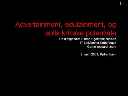 1 1 Game-Research.com Advertainment, edutainment, og spils kritiske potentiale Ph.d stipendiat Simon Egenfeldt-Nielsen IT-Universitet København Game-research.com.