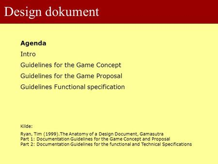 Design dokument Agenda Intro Guidelines for the Game Concept Guidelines for the Game Proposal Guidelines Functional specification Kilde: Ryan, Tim (1999).The.