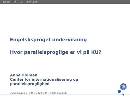  +45 35 32 86 39  Anne Holmen Center for internationalisering og parallelsproglighed Engelsksproget undervisning Hvor parallelsproglige.