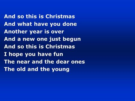 And so this is Christmas And what have you done Another year is over And a new one just begun And so this is Christmas I hope you have fun The near and.