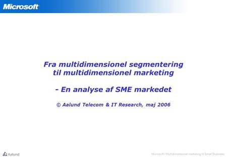 Microsoft / Multidimensionel marketing til Small Business Fra multidimensionel segmentering til multidimensionel marketing - En analyse af SME markedet.