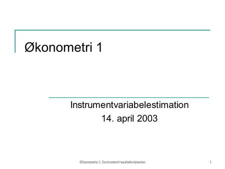 Økonometri 1: Instrumentvariabelestimation1 Økonometri 1 Instrumentvariabelestimation 14. april 2003.