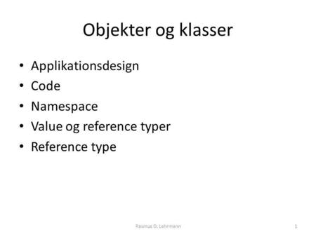 Objekter og klasser Applikationsdesign Code Namespace Value og reference typer Reference type Rasmus D. Lehrmann1.
