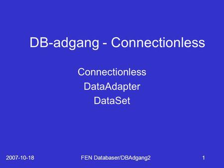 2007-10-18FEN Databaser/DBAdgang21 DB-adgang - Connectionless Connectionless DataAdapter DataSet.