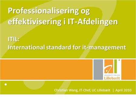 Professionalisering og effektivisering i IT-Afdelingen ITIL: International standard for it-management Christian Wang, IT-Chef, UC Lillebælt ǀ April 2010.